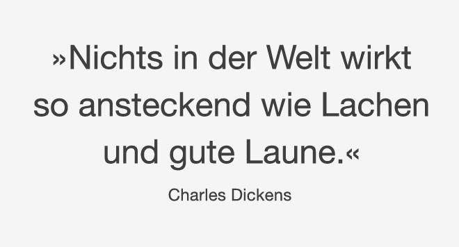 Zitat von Charles Dickens: »Nichts in der Welt wirkt so ansteckend wie Lachen und gute Laune.«